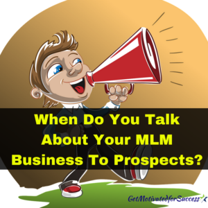 When Do You Talk About Your MLM Business To Prospects?
