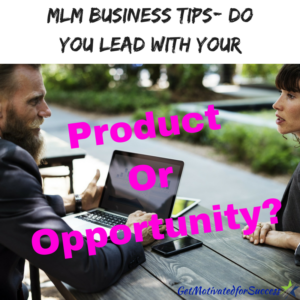 MLM Business Tips- Do You Lead With Your Product Or Opportunity?