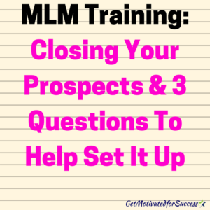 MLM Training: Closing Your Prospects & 3 Questions To Help Set It Up
