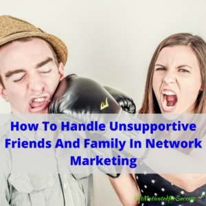 How To Handle Unsupportive Friends And Family In Network Marketing