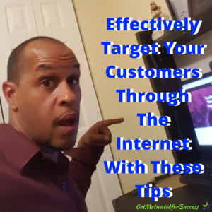 Effectively Target Your Customers Through The Internet With These Tips