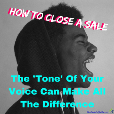 How To Close A Sale; The 'Tone' Of Your Voice Can Make All The Difference