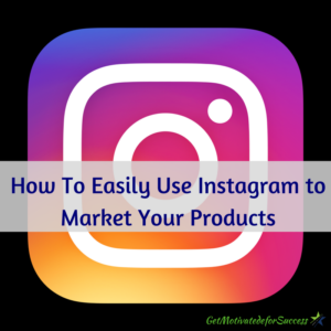 How To Easily Use Instagram to Market Your Products