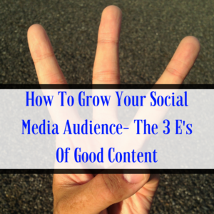 How To Grow Your Social Media Audience- The 3 E's Of Good Content