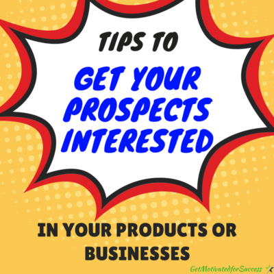 Tips To Get Your Prospects Interested In Your Products Or Businesses