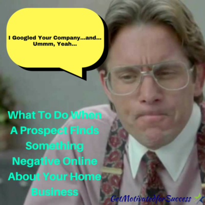 What To Do When A Prospect Finds Something Negative Online About Your Home Business