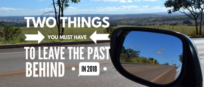 Two Things You MUST Have to Leave the Past Behind in 2018