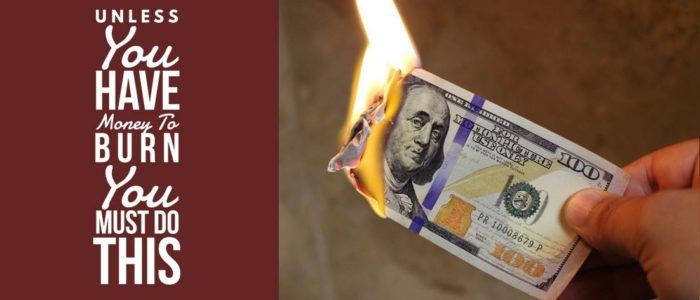 Unless You Have Money To Burn…You MUST Do This!