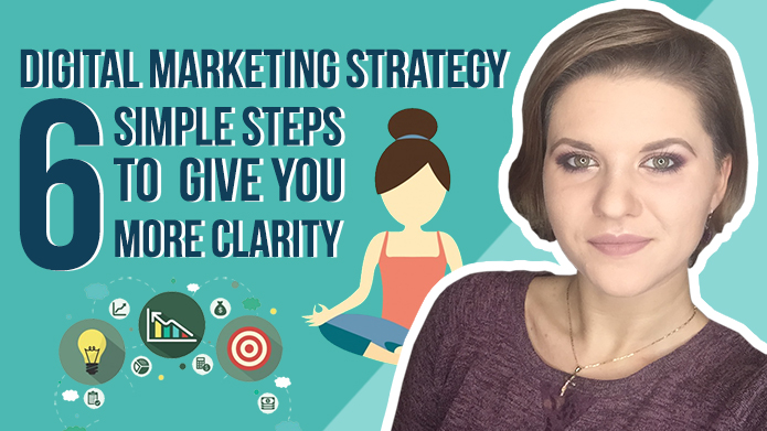 Digital Marketing Strategy – 6 Simple Steps to Give You More Clarity