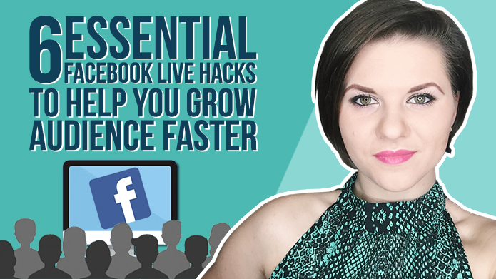 6 Essential Facebook LIVE Hacks to Help You Grow Your Audience Faster