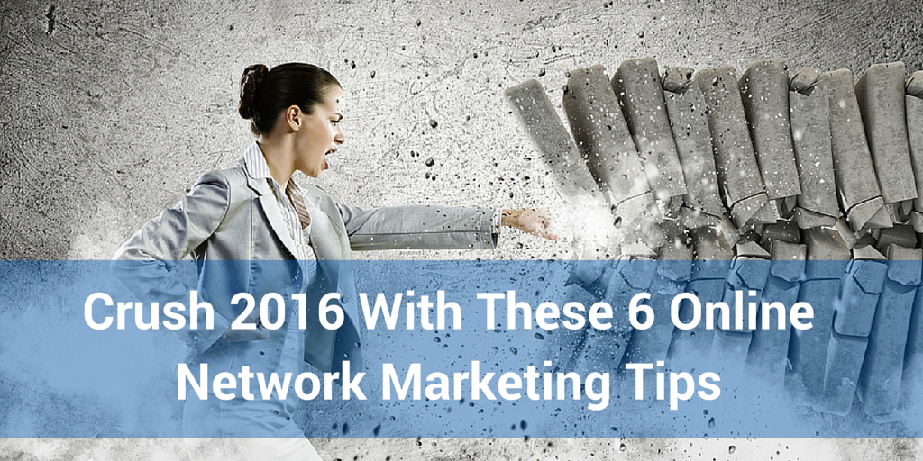 Crush 2016 With These 6 Online Network Marketing Tips