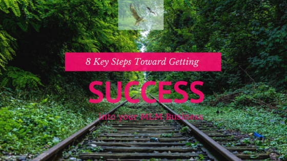 8 Key Steps Toward Getting Success Into Your MLM Business