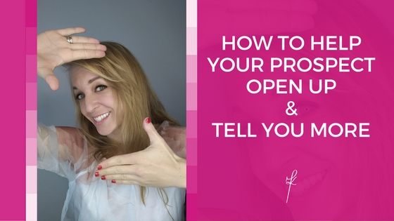 How To Help Your Prospect Open Up & Tell You More