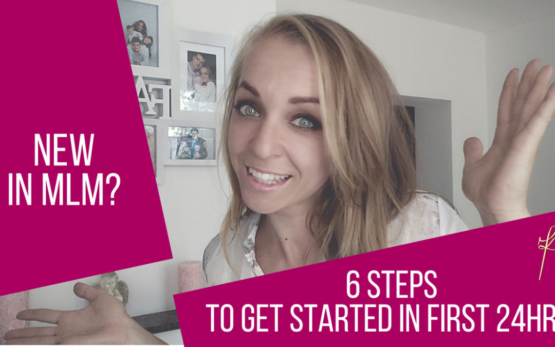 New in MLM? 6steps to get started in first 24hrs!