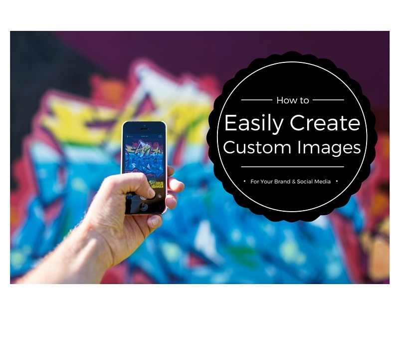 How Easily Create Custom Images For Your Brand & Social Media