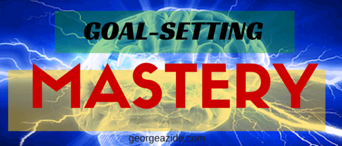How-To Achieve Mastery In Goal Setting