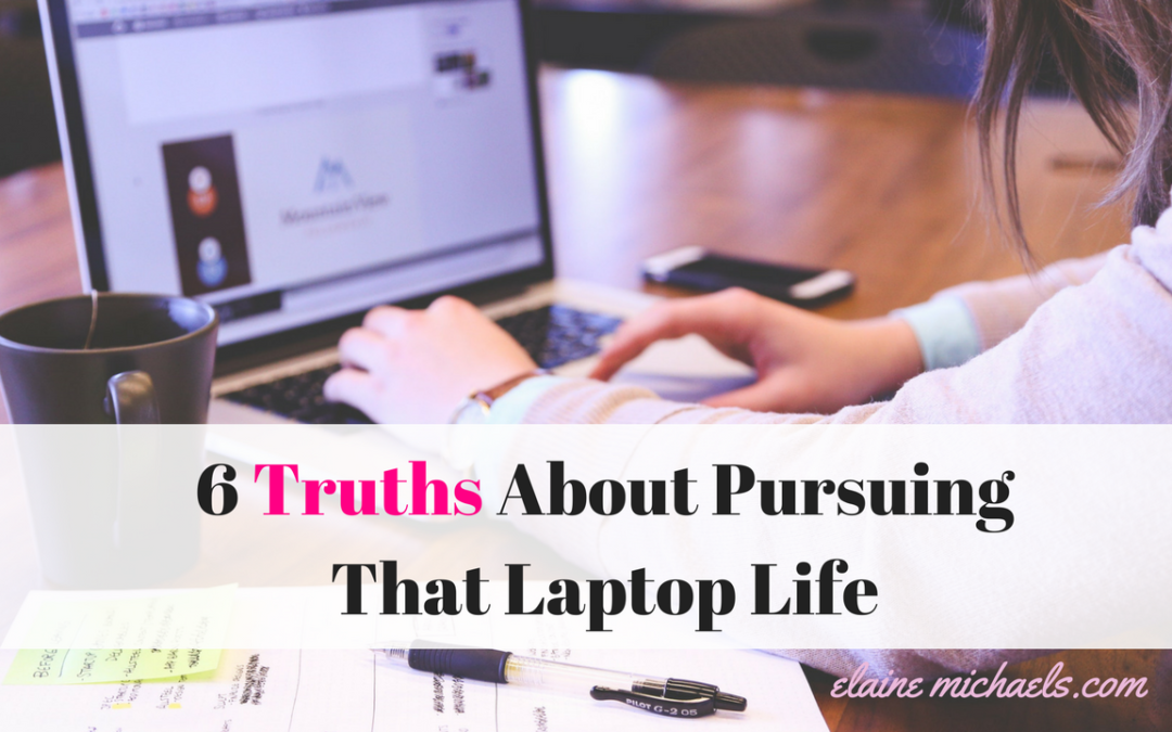 6 Truths About Pursuing That Laptop Life