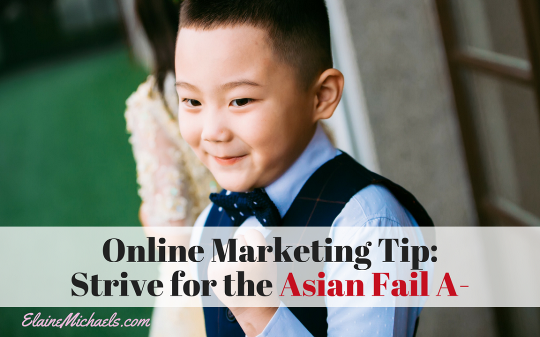 Online Marketing Tip:  Strive for the Asian Fail A-