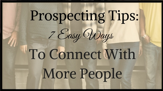 Prospecting Tips- 7 Easy Ways To Connect With More People