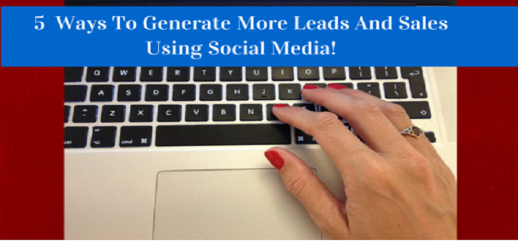5  Ways To Generate More Leads And Sales Using Social Media!
