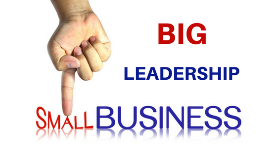 Why Small Businesses Need BIG Leadership