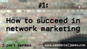 How To Succeed In Network Marketing [1 of 3 with Video]