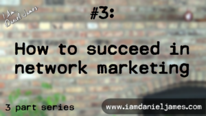 How To Succeed In Network Marketing [3 of 3 with Video]