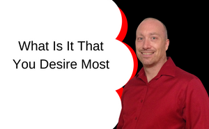 What Is It That You Desire Most