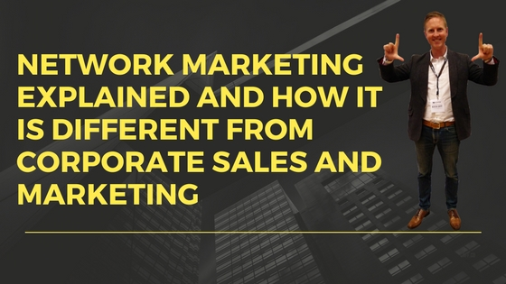 NETWORK MARKETING EXPLAINED AND HOW IT IS DIFFERENT FROM CORPORATE SALES AND MARKETING