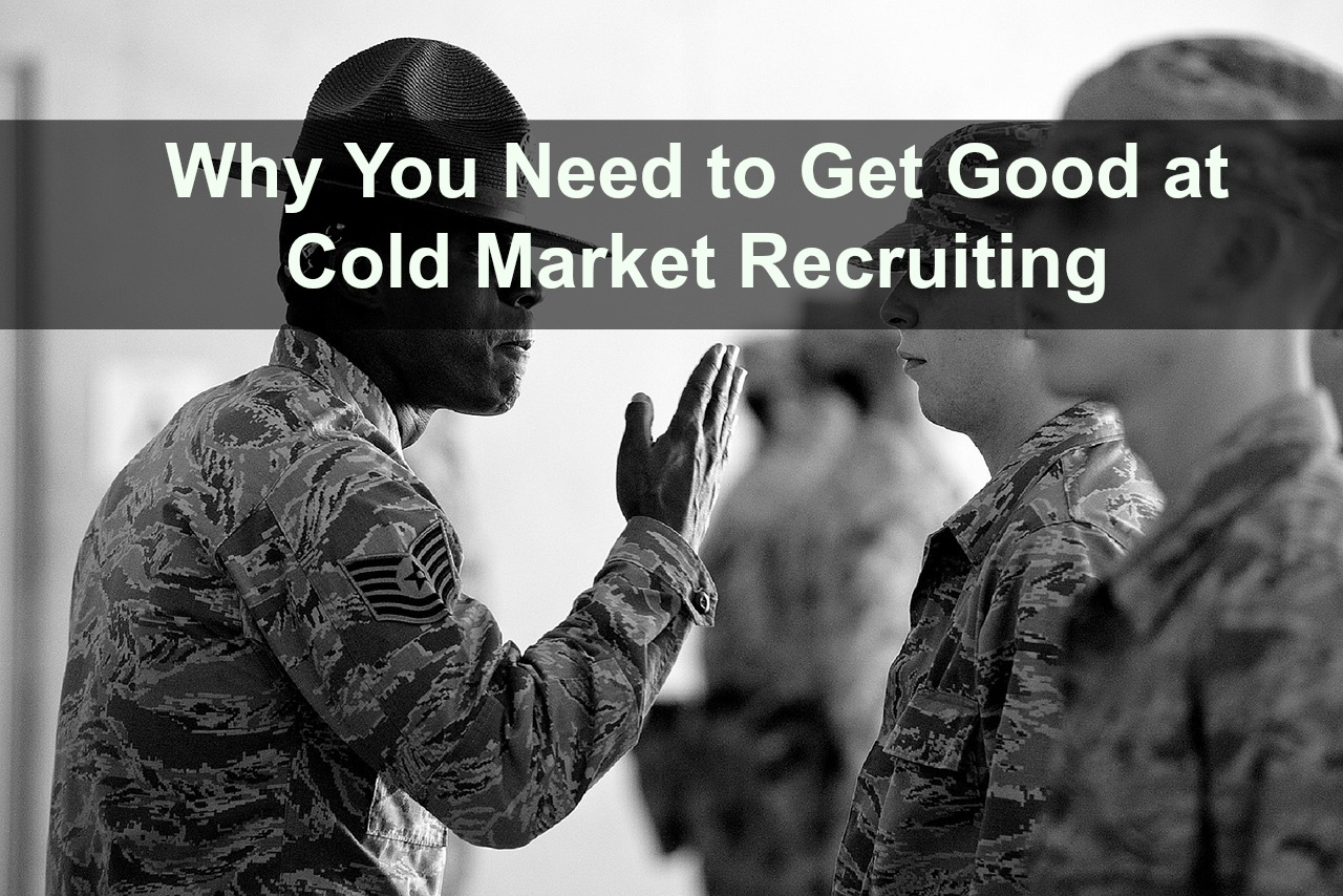 Why You Need to Get Good at Cold Market Recruiting