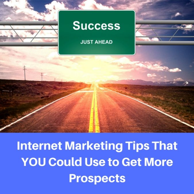 Internet Marketing Tips That YOU Could Use to Get More Prospects