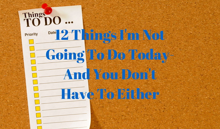 12 Things I'm Not Going To Do Today