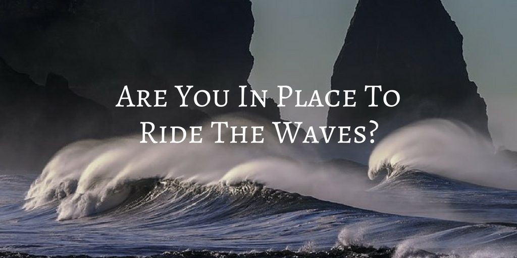 Are You In Place To Ride The Waves?