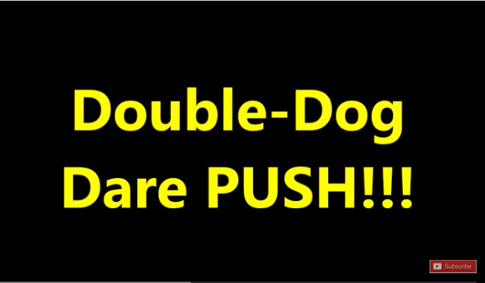 I Double Dog Dare You To PUSH!!!