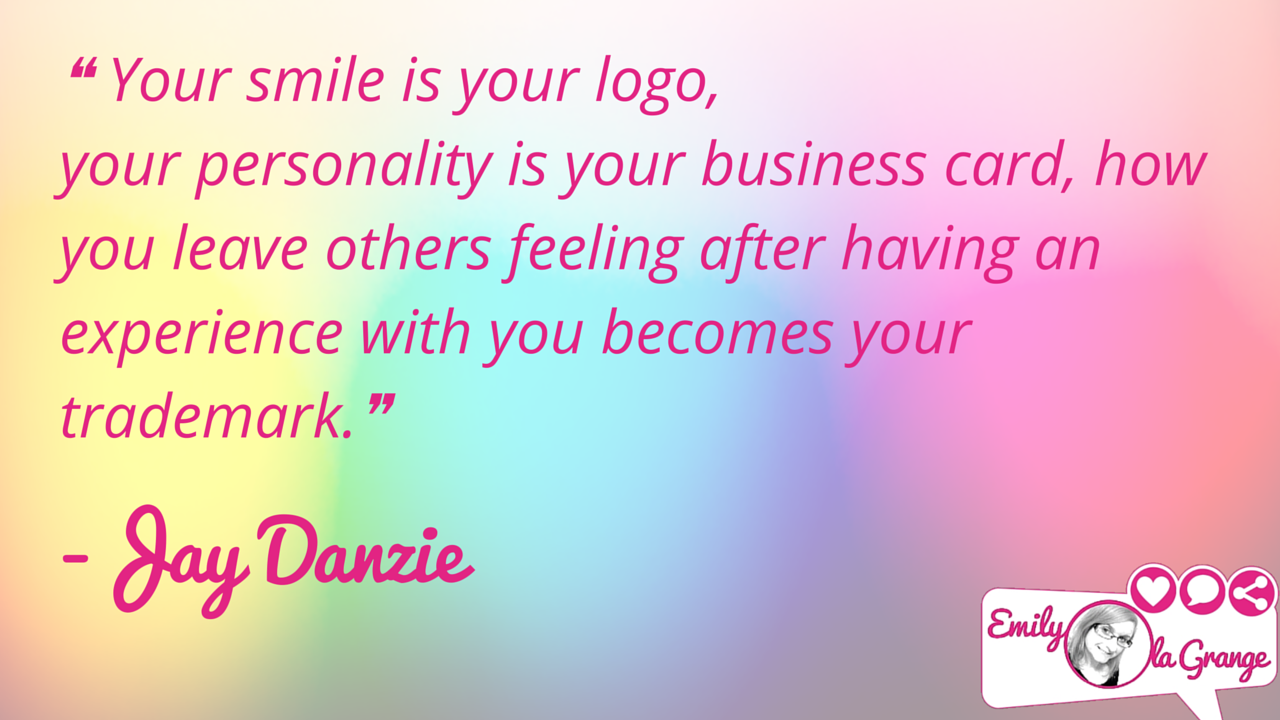 ❝Your smile is your logo, your personality is your business card, how you leave others feeling after having an experience with you becomes your trademark.❞