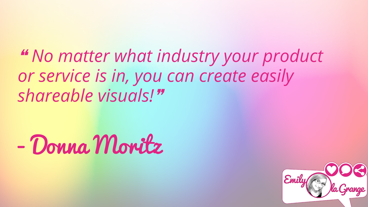 ❝ No matter what industry your product or service is in, you can create easily shareable visuals!❞ Donna Moritz