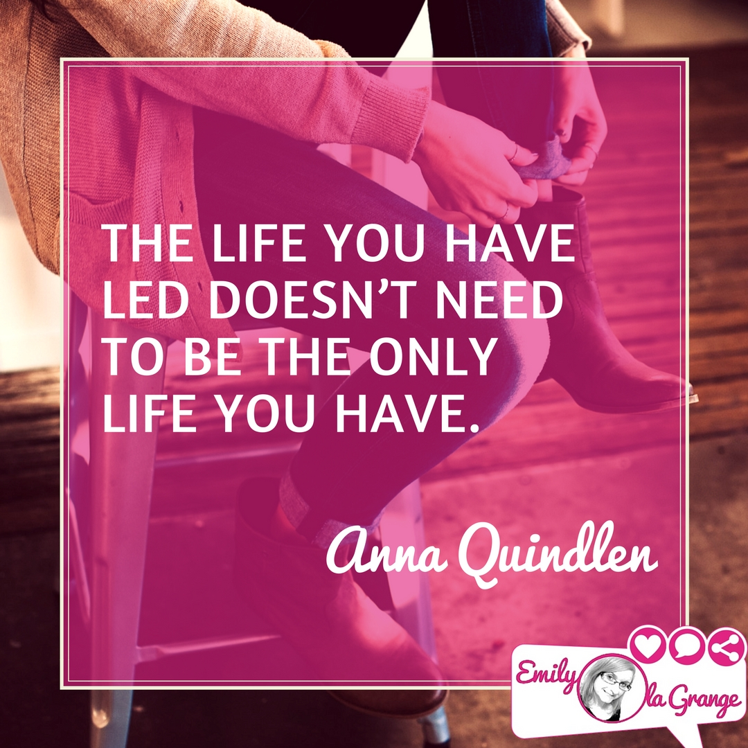 ❝The life you have led doesn't need to be the only life you have.❞ – Anna Quindlen