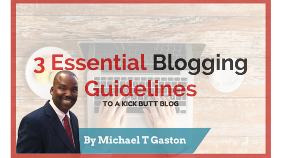 3 Essential Blogging Guidelines For A Kick Butt Blog