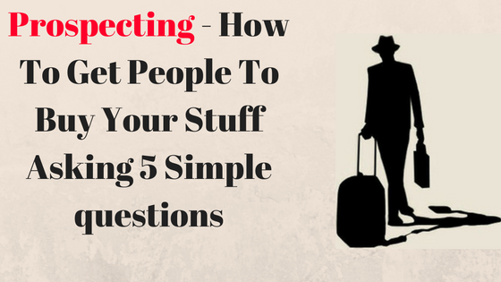 Prospecting - How To Get People To Buy Your Stuff Asking 5 Simple questions