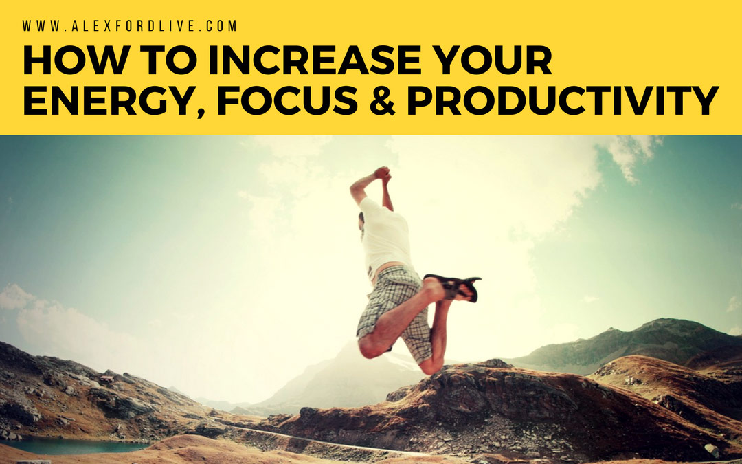 How To Increase Your Energy, Focus and Productivity
