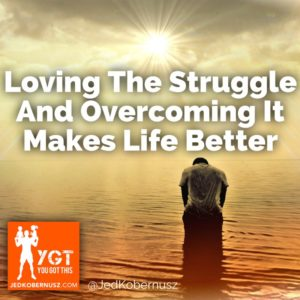 Loving The Struggle And Overcoming It makes Life Better
