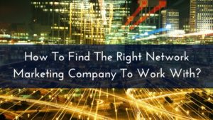 How To Find The Right Network Marketing Company To Work With-