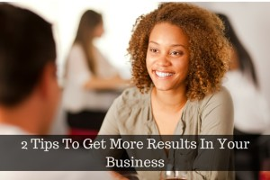 2 Tips To Get More Results In Your Business