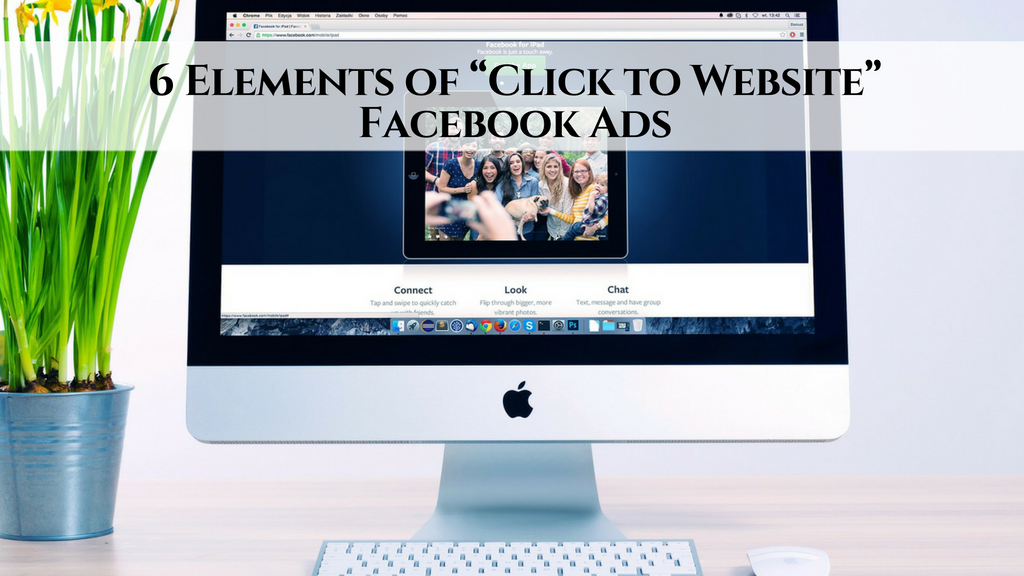 "6 Elements of ""Click to Website"" Facebook Ads"