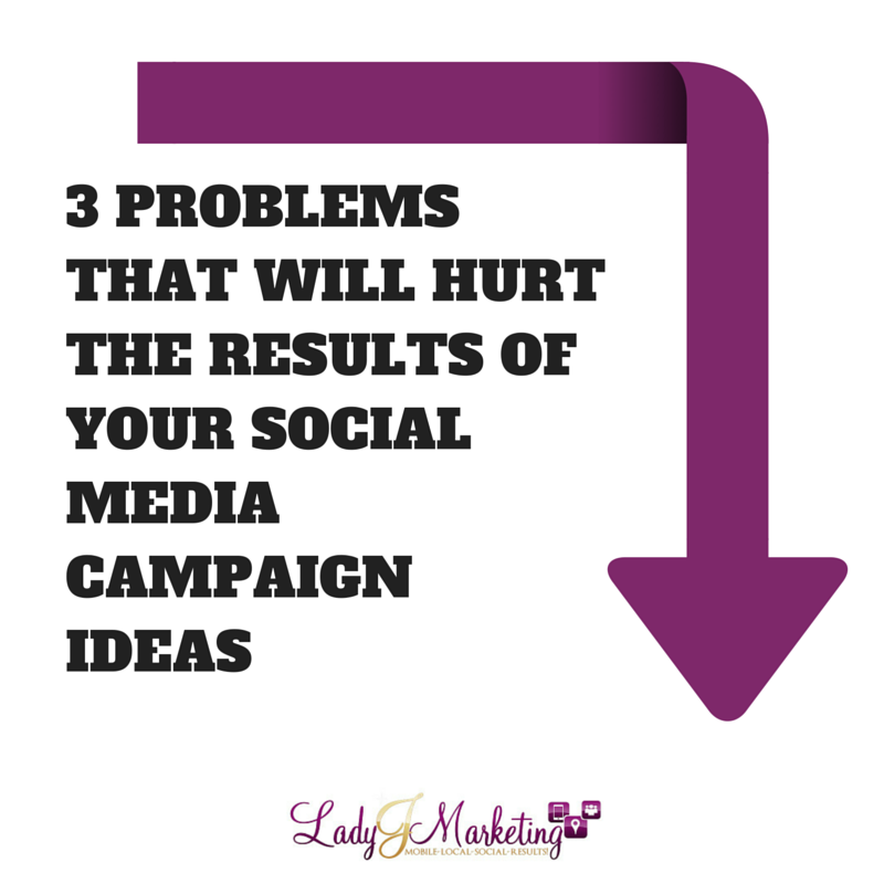 3 Problems That Will Hurt the Results of Your Social Media Campaign Ideas