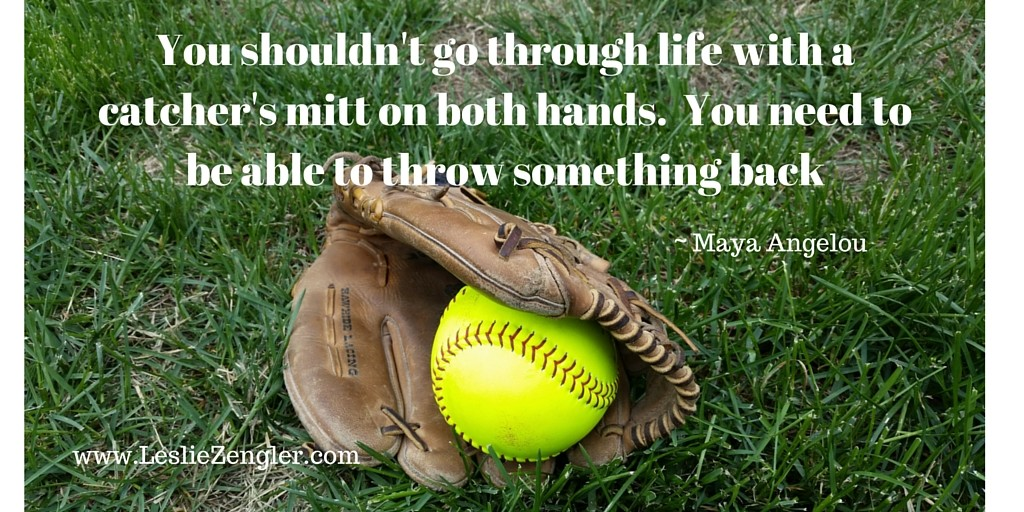 You shouldn't go through life with a catcher's mitt on both hands. You need to be able to throw something back