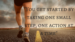 -You get started by taking one small step, one action at a time