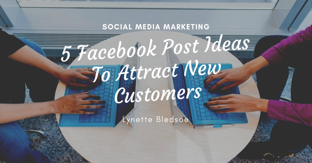 Social Media Marketing: 5 Facebook Post Ideas To Attract New Customers