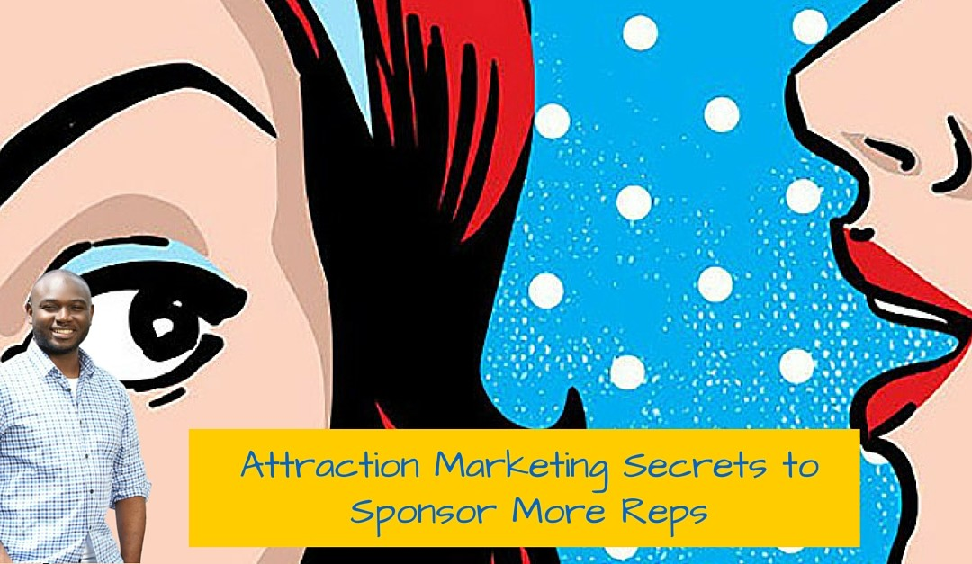 3 Attraction Marketing Secrets to Sponsor More Reps