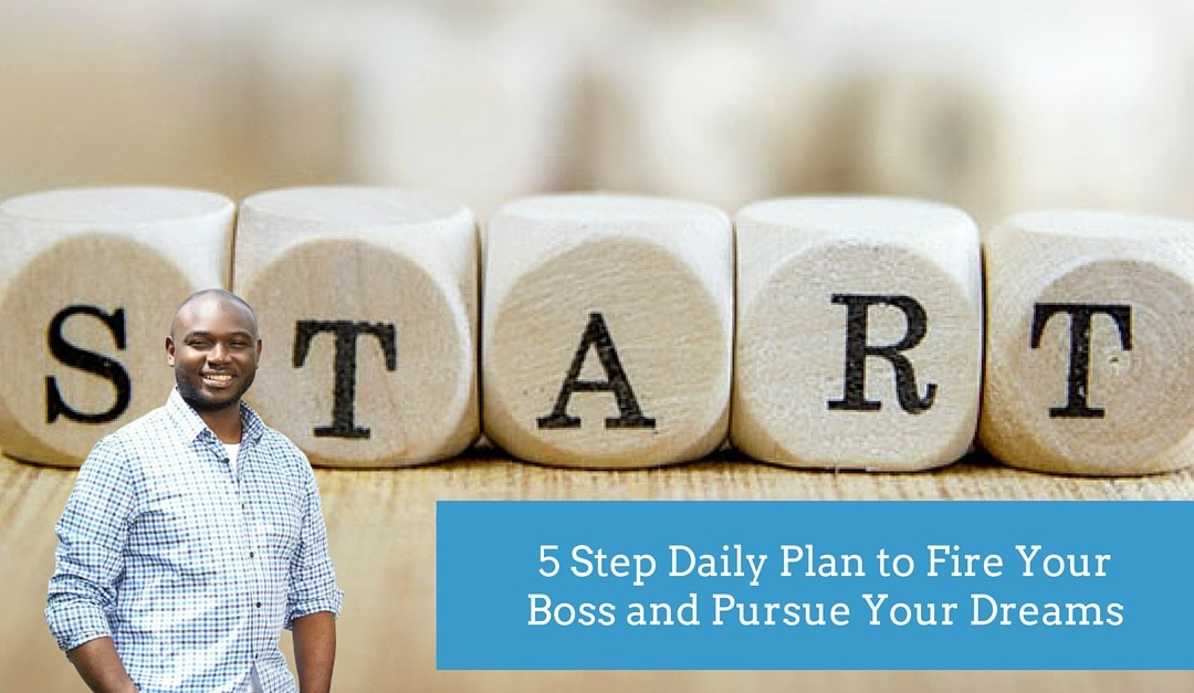 5 Step Daily Plan to Fire Your Boss and Pursue Your Dreams